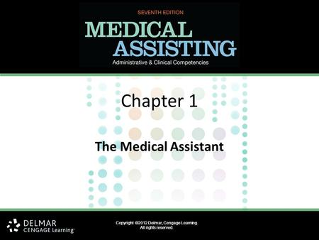 Copyright ©2012 Delmar, Cengage Learning. All rights reserved. Chapter 1 The Medical Assistant Copyright ©2012 Delmar, Cengage Learning. All rights reserved.