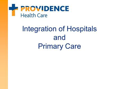 Integration of Hospitals and Primary Care. 2 About Providence Health Care Core Strategy: Creating healthier communities, together Achieving the Triple.