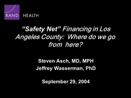 """Safety Net"" Financing in Los Angeles County: Where do we go from here? Steven Asch, MD, MPH Jeffrey Wasserman, PhD September 29, 2004."