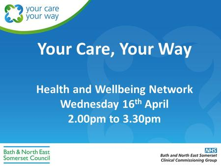 Your Care, Your Way Health and Wellbeing Network Wednesday 16 th April 2.00pm to 3.30pm.