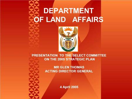 DEPARTMENT OF LAND AFFAIRS PRESENTATION TO THE SELECT COMMITTEE ON THE 2005 STRATEGIC PLAN MR GLEN THOMAS ACTING DIRECTOR GENERAL 4 April 2005.