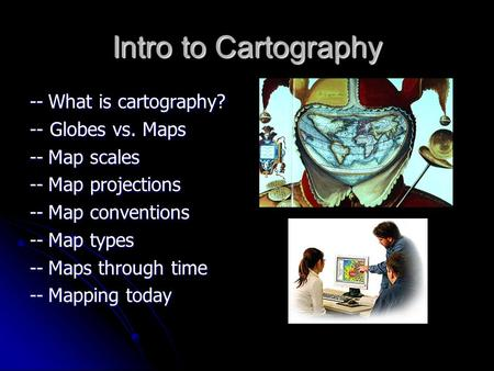 Intro to Cartography --What is cartography? -- Globes vs. Maps --Map scales --Map projections --Map conventions --Map types --Maps through time --Mapping.