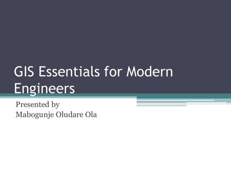 GIS Essentials for Modern Engineers Presented by Mabogunje Oludare Ola.