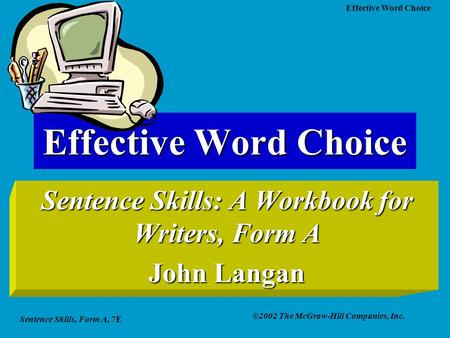 Sentence Skills, Form A, 7E ©2002 The McGraw-Hill Companies, Inc. Effective Word Choice Sentence Skills: A Workbook for Writers, Form A John Langan.