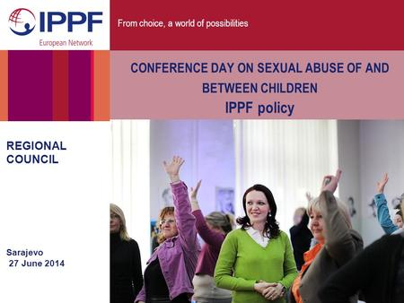 From choice, a world of possibilities REGIONAL COUNCIL Sarajevo 27 June 2014 CONFERENCE DAY ON SEXUAL ABUSE OF AND BETWEEN CHILDREN IPPF policy.