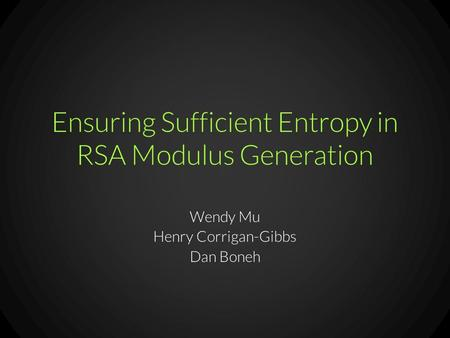 Ensuring Sufficient Entropy in RSA Modulus Generation Wendy Mu Henry Corrigan-Gibbs Dan Boneh.