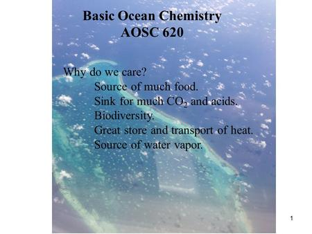 1 Basic Ocean Chemistry AOSC 620 Why do we care? Source of much food. Sink for much CO 2 and acids. Biodiversity. Great store and transport of heat. Source.