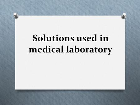 Solutions used in medical laboratory. O Solution is a homogeneous mixture of two or more substances. O Solute is the dissolved substance, whereas solvent.