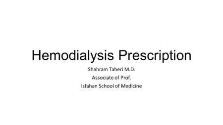Hemodialysis Prescription Shahram Taheri M.D. Associate of Prof. Isfahan School of Medicine.