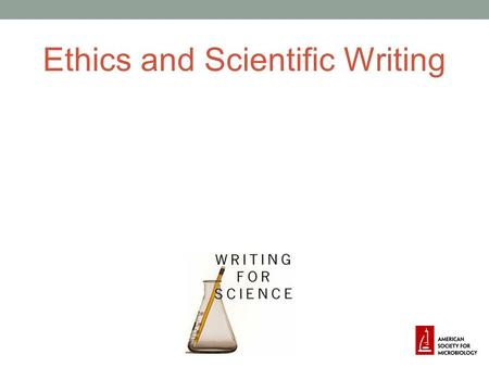 Ethics and Scientific Writing. Ethical Considerations Ethics more important than legal considerations Your name and integrity are all that you have!