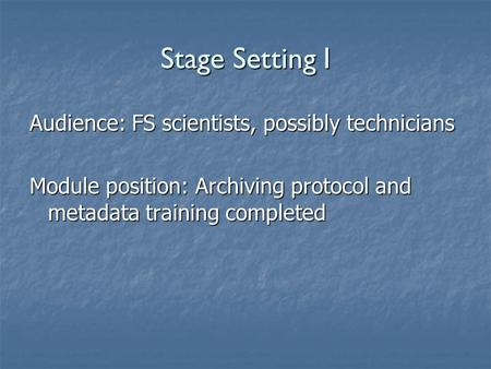 Stage Setting I Audience: FS scientists, possibly technicians Module position: Archiving protocol and metadata training completed.