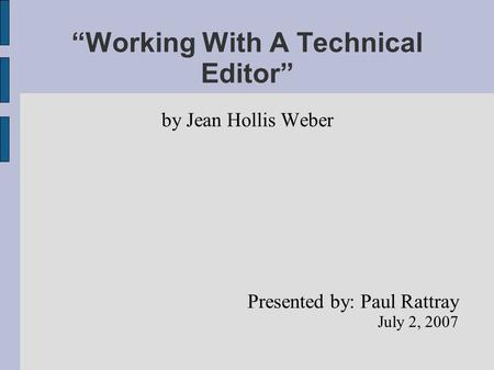 """Working With A Technical Editor"" by Jean Hollis Weber Presented by: Paul Rattray July 2, 2007."
