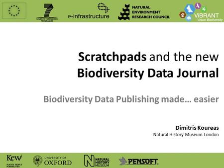 Scratchpads and the new Biodiversity Data Journal Biodiversity Data Publishing made… easier Dimitris Koureas Natural History Museum London.