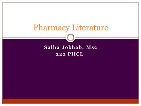 Salha Jokhab, Msc 222 PHCL Pharmacy Literature. Objectives Brief description of the literature used in pharmacy, its structure and format. Tips for writing.