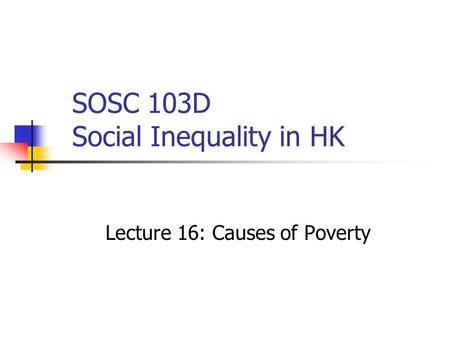 SOSC 103D Social Inequality in HK Lecture 16: Causes of Poverty.