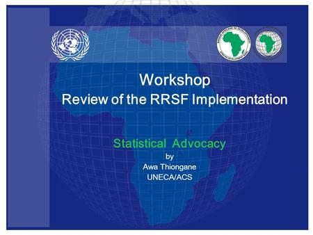 Statistical Advocacy by Awa Thiongane UNECA/ACS Workshop Review of the RRSF Implementation.