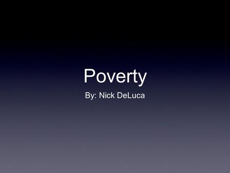 Poverty By: Nick DeLuca.