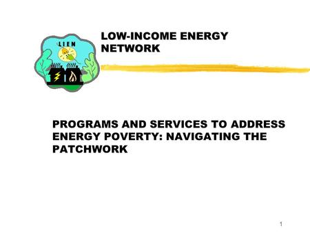 1 LOW-INCOME ENERGY NETWORK PROGRAMS AND SERVICES TO ADDRESS ENERGY POVERTY: NAVIGATING THE PATCHWORK.