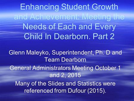 Enhancing Student Growth and Achievement: Meeting the Needs of Each and Every Child In Dearborn. Part 2 Glenn Maleyko, Superintendent, Ph. D and Team Dearborn.