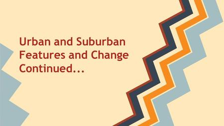Urban and Suburban Features and Change Continued...