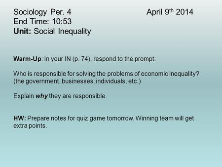 Sociology Per. 4April 9 th 2014 End Time: 10:53 Unit: Social Inequality Warm-Up: In your IN (p. 74), respond to the prompt: Who is responsible for solving.