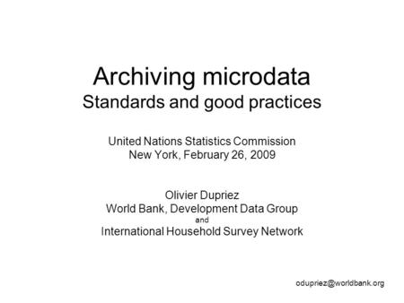 Archiving microdata Standards and good practices United Nations Statistics Commission New York, February 26, 2009 Olivier Dupriez World Bank, Development.
