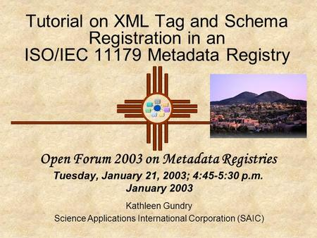 Tutorial on XML Tag and Schema Registration in an ISO/IEC 11179 Metadata Registry Open Forum 2003 on Metadata Registries Tuesday, January 21, 2003; 4:45-5:30.