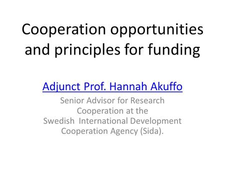 Cooperation opportunities and principles for funding Adjunct Prof. Hannah Akuffo Senior Advisor for Research Cooperation at the Swedish International Development.