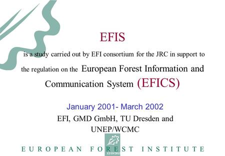 12/19/2015 E U R O P E A N F O R E S T I N S T I T U T E EFIS is a study carried out by EFI consortium for the JRC in support to the regulation on the.