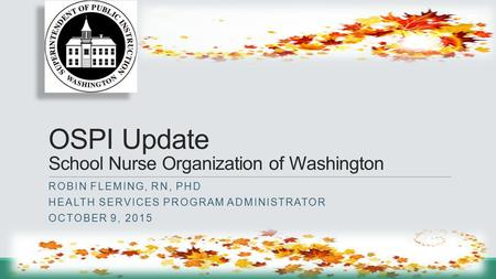 OSPI Update School Nurse Organization of Washington ROBIN FLEMING, RN, PHD HEALTH SERVICES PROGRAM ADMINISTRATOR OCTOBER 9, 2015.