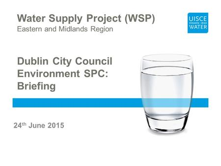 Water Supply Project (WSP) Eastern and Midlands Region Dublin City Council Environment SPC: Briefing 24 th June 2015.