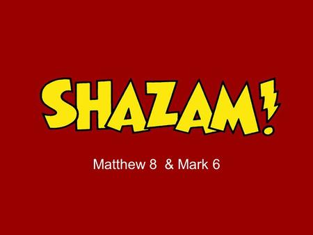 Matthew 8 & Mark 6. 'Shazam' An exclamation of triumphant and delighted announcement! 'Shazam' An exclamation of triumphant and delighted announcement!