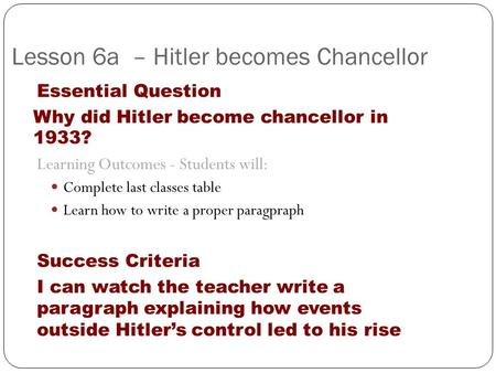 Lesson 6a – Hitler becomes Chancellor Essential Question Why did Hitler become chancellor in 1933? Learning Outcomes - Students will: Complete last classes.