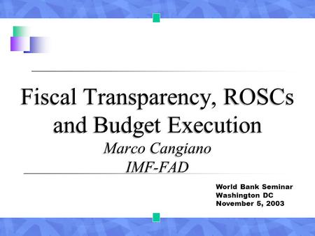 Fiscal Transparency, ROSCs and Budget Execution Marco Cangiano IMF-FAD World Bank Seminar Washington DC November 5, 2003.
