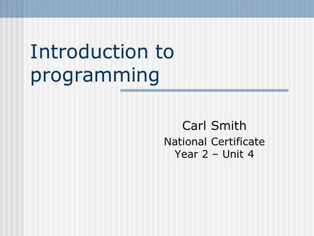 Introduction to programming Carl Smith National Certificate Year 2 – Unit 4.