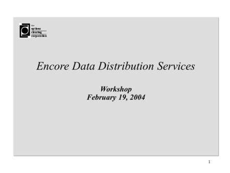 1 Encore Data Distribution Services Workshop February 19, 2004.