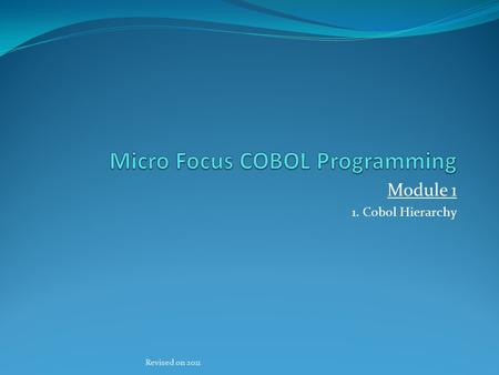 Module 1 1. Cobol Hierarchy Revised on 2011. 1. COBOL Hierarchy There are four DIVISIONS:- IDENTIFICATION DIVISION. ENVIRONMENT DIVISION. DATA DIVISION.