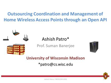 Outsourcing Coordination and Management of Home Wireless Access Points through an Open API Ashish Patro* Prof. Suman Banerjee University of Wisconsin Madison.