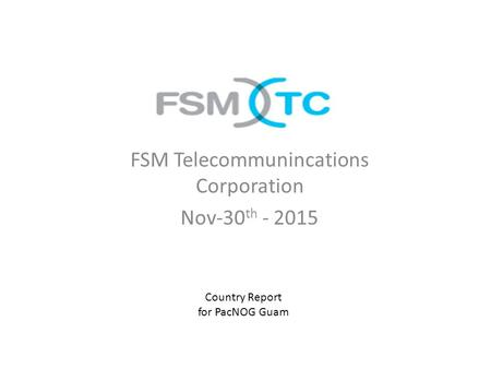 FSM Telecommunincations Corporation Nov-30 th - 2015 Country Report for PacNOG Guam.