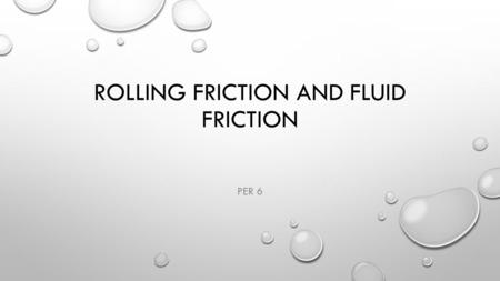 ROLLING FRICTION AND FLUID FRICTION PER 6. DEFINE ROLLING FRICTION ROLLING RESISTANCE, SOMETIMES CALLED ROLLING FRICTION OR ROLLING DRAG, IS THE FORCE.