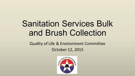 Sanitation Services Bulk and Brush Collection Quality of Life & Environment Committee October 12, 2015.