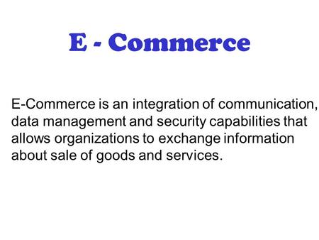 E - Commerce E-Commerce is an integration of <strong>communication</strong>, data management and security capabilities that allows organizations to exchange information.