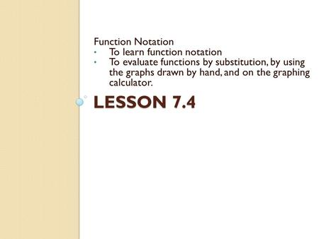 LESSON 7.4 Function Notation To learn function notation To evaluate functions by substitution, by using the graphs drawn by hand, and on the graphing calculator.