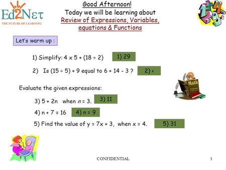 CONFIDENTIAL1 Good Afternoon! Today we will be learning about Review of Expressions, Variables, equations & Functions Let's warm up : 1) Simplify: 4 x.