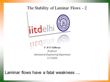 Laminar flows have a fatal weakness … P M V Subbarao Professor Mechanical Engineering Department I I T Delhi The Stability of Laminar Flows - 2.
