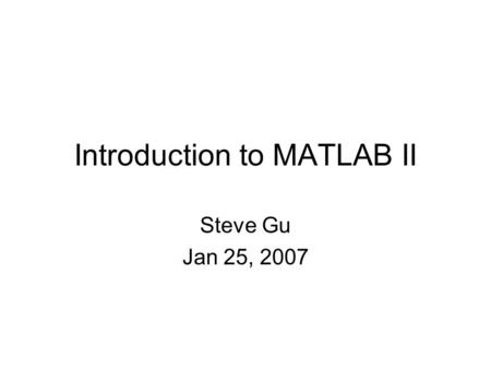 Introduction to MATLAB II Steve Gu Jan 25, 2007. Outline Matrix Operation –Matrix functions –Element-wise operations Dynamic Systems –Classification –2nd.