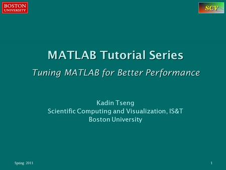 Spring 20111 MATLAB Tutorial Series Tuning MATLAB for Better Performance Kadin Tseng Scientific Computing and Visualization, IS&T Boston University.