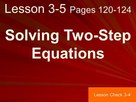 Lesson 3-5 Pages 120-124 Solving Two-Step Equations Lesson Check 3-4.