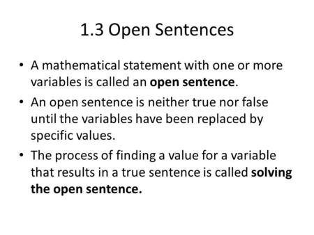 1.3 Open Sentences A mathematical statement with one or more variables is called an open sentence. An open sentence is neither true nor false until the.
