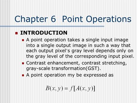 Chapter 6 Point Operations INTRODUCTION A point operation takes a single input image into a single output image in such a way that each output pixel '